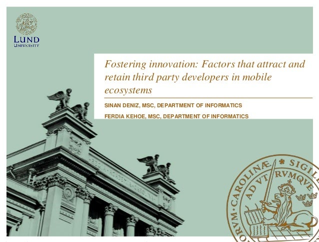 Fostering innovation: Factors that attract and retain third party developers in mobile ecosystems SINAN DENIZ, MSC, DEPART...