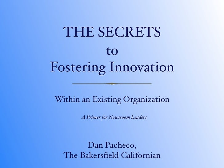 THE SECRETS          to Fostering Innovation  Within an Existing Organization         A Primer for Newsroom Leaders       ...