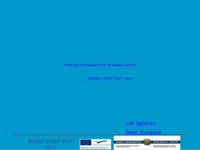Fostering multilingualism in the Basque CountryBILBAO STUDY VISIT 2013Loli IglesiasBego IturgaitzBILBAO STUDY VISIT2013