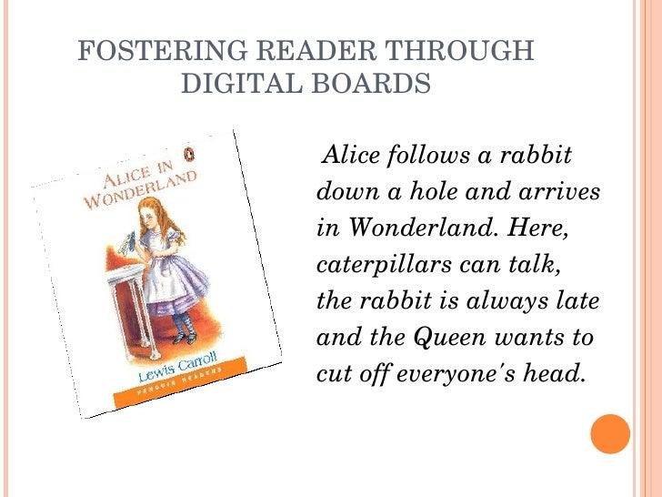 FOSTERING READER THROUGH DIGITAL BOARDS <ul><li>Alice follows a rabbit </li></ul><ul><li>down a hole and arrives </li></ul...