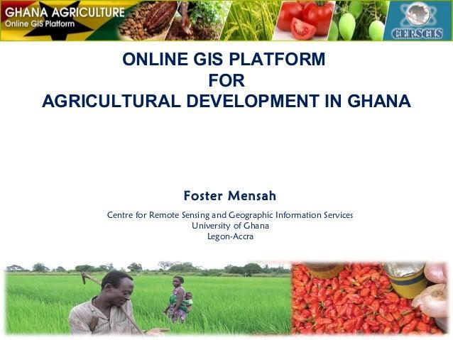 ONLINE GIS PLATFORM FOR AGRICULTURAL DEVELOPMENT IN GHANA  Foster Mensah Centre for Remote Sensing and Geographic Informat...