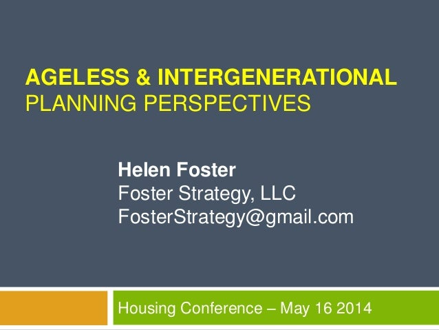 AGELESS & INTERGENERATIONAL PLANNING PERSPECTIVES Housing Conference – May 16 2014 Helen Foster Foster Strategy, LLC Foste...