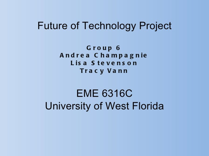 Future of Technology Project              G roup 6    A n d r e a C h a m p a g n ie        L is a S t e v e n s o n      ...