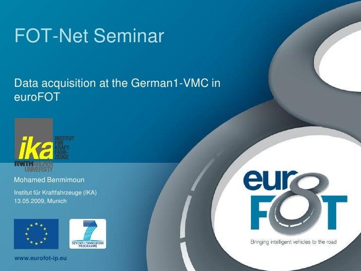 FOT-Net Seminar  Data acquisition at the German1-VMC in euroFOT     Mohamed Benmimoun Institut für Kraftfahrzeuge (IKA) 13...