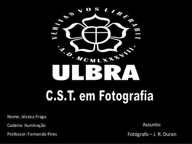 Nome: Jéssica FragaCadeira: IluminaçãoProfessor: Fernando PiresAssunto:Fotógrafo – J. R. Duran