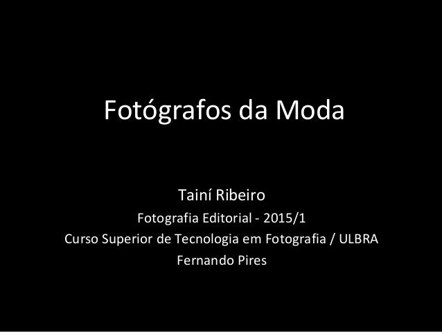 Fotógrafos da Moda Tainí Ribeiro Fotografia Editorial - 2015/1 Curso Superior de Tecnologia em Fotografia / ULBRA Fernando...