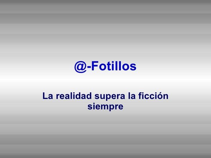 @-Fotillos La realidad supera la ficción siempre