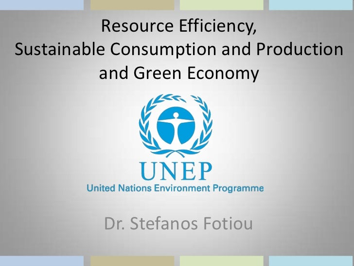 Resource Efficiency,Sustainable Consumption and Production          and Green Economy          Dr. Stefanos Fotiou
