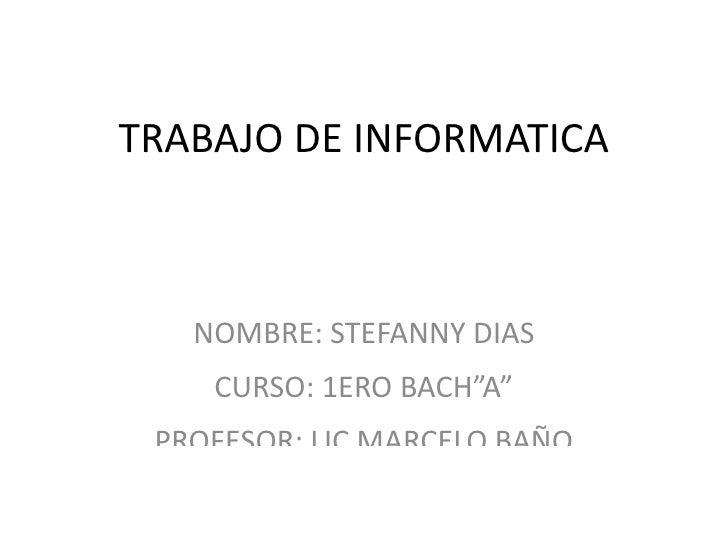 """TRABAJO DE INFORMATICA   NOMBRE: STEFANNY DIAS    CURSO: 1ERO BACH""""A"""" PROFESOR: LIC MARCELO BAÑO"""
