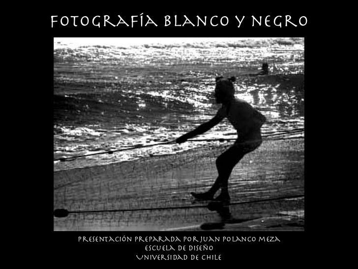 fotograf ía   blanco y negro <ul><li>Presentaci ón preparada por juan Polanco meza </li></ul><ul><li>Escuela de diseño </l...
