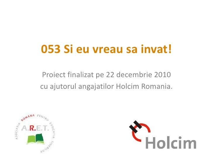 053 Si eu vreau sa invat!<br />Proiect finalizat pe 22 decembrie 2010<br />cu ajutorul angajatilor Holcim Romania.<br />