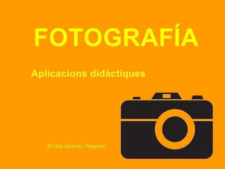 <ul><li>FOTOGRAFÍA </li></ul><ul><li>Aplicacions didàctiques </li></ul>Emilia Alcaraz Delgado