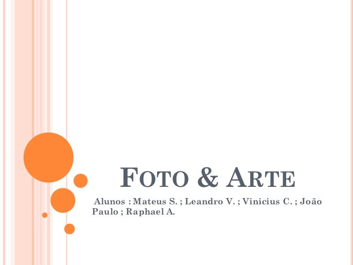 FOTO & ARTEAlunos : Mateus S. ; Leandro V. ; Vinicius C. ; JoãoPaulo ; Raphael A.