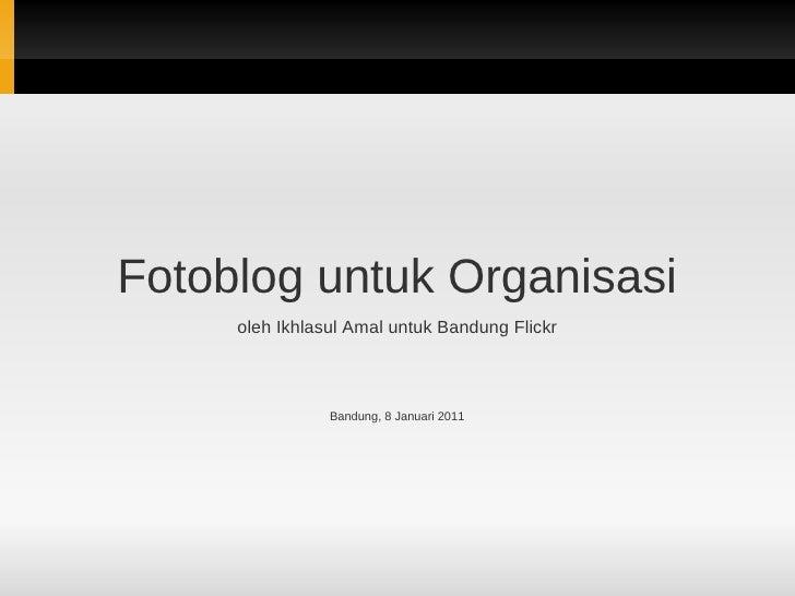 Fotoblog untuk Organisasi     oleh Ikhlasul Amal untuk Bandung Flickr                Bandung, 8 Januari 2011