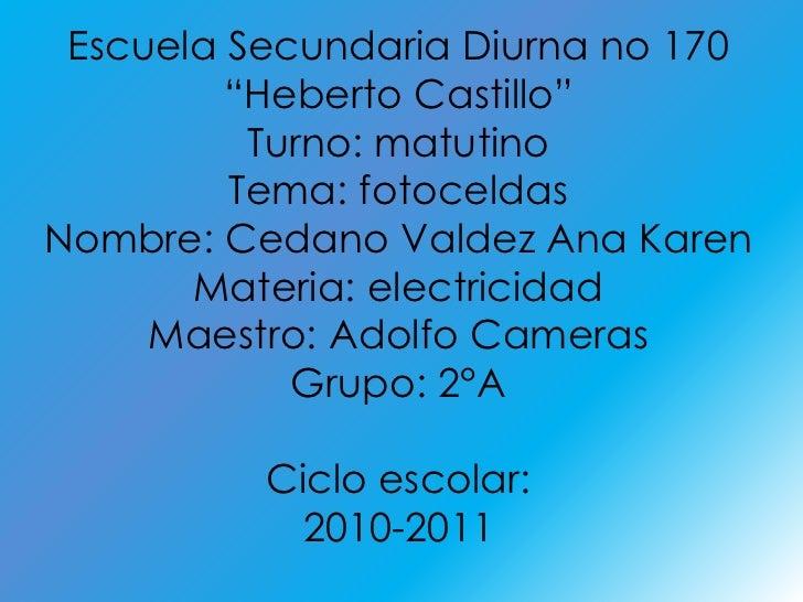"""Escuela Secundaria Diurna no 170<br />""""Heberto Castillo""""<br />Turno: matutino<br />Tema: fotoceldas<br />Nombre: Cedano Va..."""