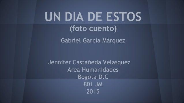 UN DIA DE ESTOS (foto cuento) Gabriel García Márquez Jennifer Castañeda Velasquez Area Humanidades Bogota D.C 801 JM 2015