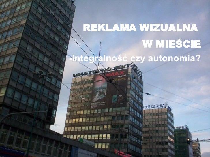 <ul><li>REKLAMA WIZUALNA  </li></ul><ul><li>W MIEŚCIE </li></ul><ul><li>-integralność czy autonomia? </li></ul>