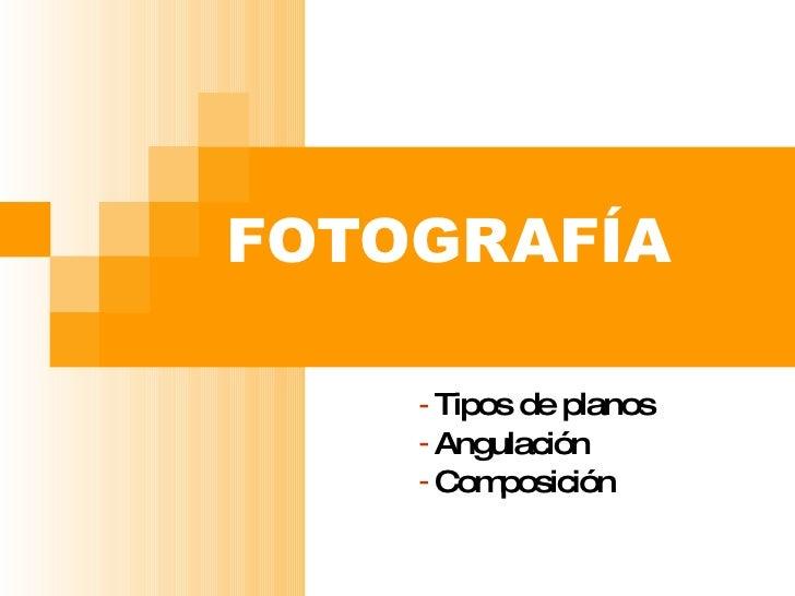 FOTOGRAFÍA <ul><li>Tipos de planos </li></ul><ul><li>Angulación </li></ul><ul><li>Composición </li></ul>
