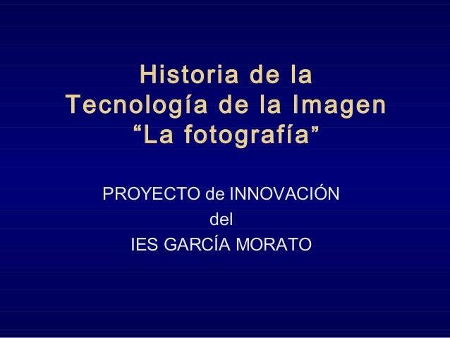 """Historia de la Tecnología de la Imagen """"La fotografía"""" PROYECTO de INNOVACIÓN del IES GARCÍA MORATO"""