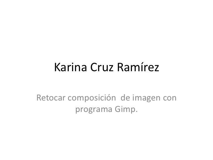 Karina Cruz RamírezRetocar composición de imagen con          programa Gimp.