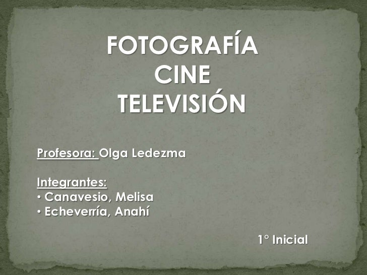 FOTOGRAFÍA               CINE            TELEVISIÓNProfesora: Olga LedezmaIntegrantes:• Canavesio, Melisa• Echeverría, Ana...