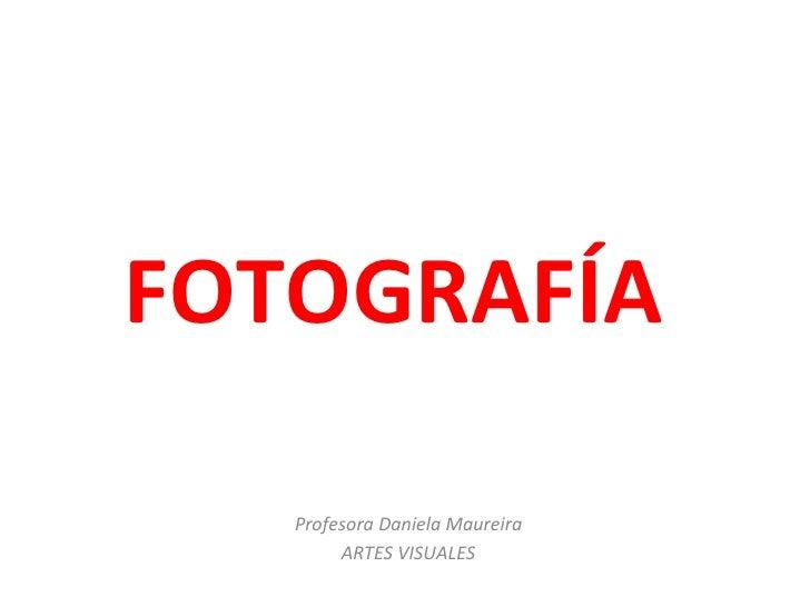 FOTOGRAFÍA   Profesora Daniela Maureira        ARTES VISUALES