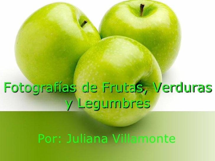Fotografías de Frutas, Verduras         y Legumbres     Por: Juliana Villamonte
