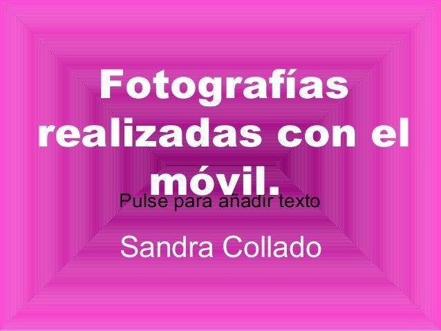 Pulse para añadir texto Fotografías realizadas con el móvil. Sandra Collado