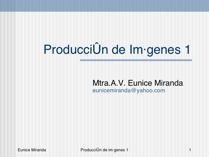 Producci ón de Imágenes 1 Mtra.A.V. Eunice Miranda  [email_address]