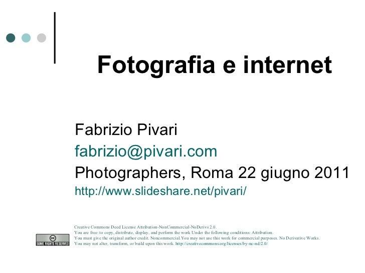 Fotografia e internet Fabrizio Pivari [email_address] Photographers, Roma 22 giugno 2011 http://www.slideshare.net/pivari/...
