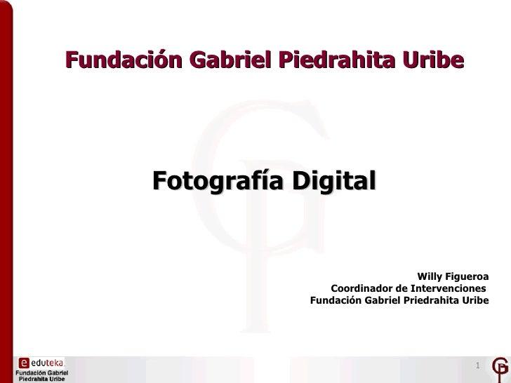 Fundación Gabriel Piedrahita Uribe       Fotografía Digital                                         Willy Figueroa        ...