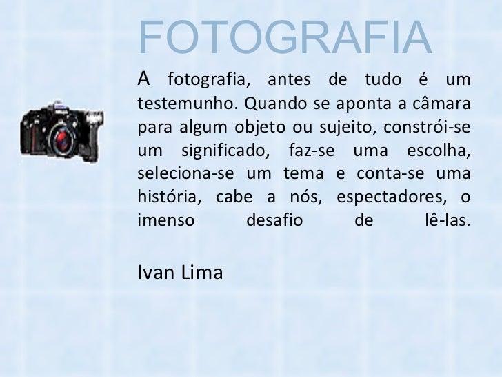 FOTOGRAFIA   A  fotografia, antes de tudo é um testemunho. Quando se aponta a câmara para algum objeto ou sujeito, constró...