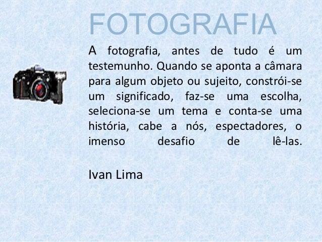FOTOGRAFIAA fotografia, antes de tudo é umtestemunho. Quando se aponta a câmarapara algum objeto ou sujeito, constrói-seum...