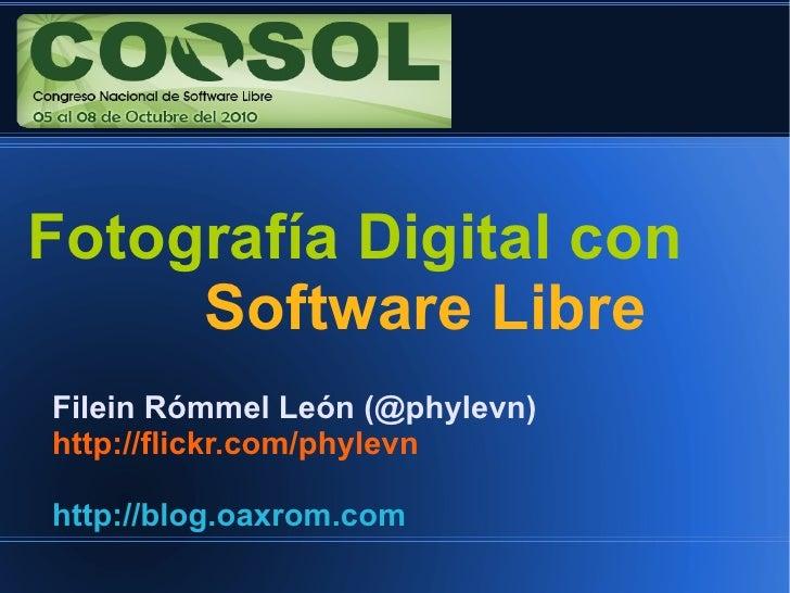 Fotografía Digital con      Software Libre Filein Rómmel León (@phylevn) http://flickr.com/phylevn  http://blog.oaxrom.com