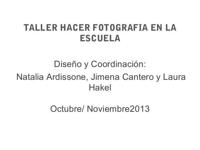 TALLER HACER FOTOGRAFIA EN LA ESCUELA Diseño y Coordinación: Natalia Ardissone, Jimena Cantero y Laura Hakel Octubre/ Novi...