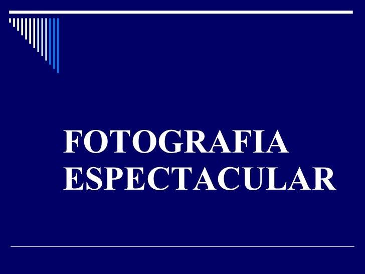 FOTOGRAFIA ESPECTACULAR