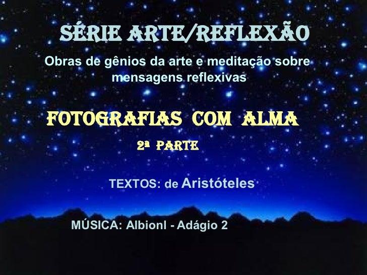 SÉRIE ARTE/REFLEXÃO TEXTOS: de  Aristóteles MÚSICA: Albionl - Adágio 2  FOTOGRAFIAs  COM  ALMA   2ª  Parte Obras de gênios...