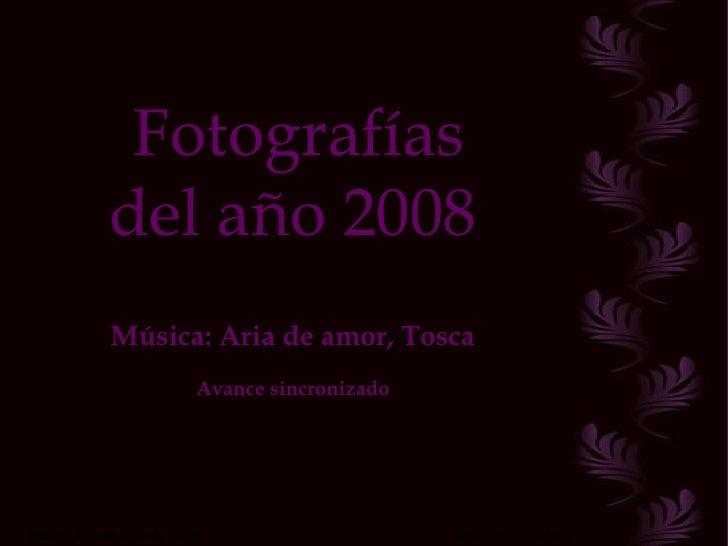 Fotografías del año 2008 Música: Aria de amor, Tosca Avance sincronizado Música: Aria de amor de Tosca  Avance sincronizado