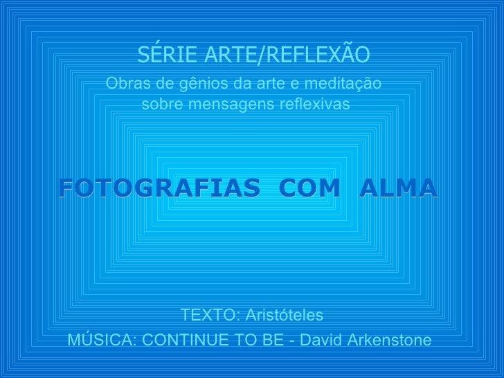 SÉRIE ARTE/REFLEXÃO TEXTO: Aristóteles MÚSICA: CONTINUE TO BE - David Arkenstone  FOTOGRAFIAS  COM  ALMA  Obras de gênios ...