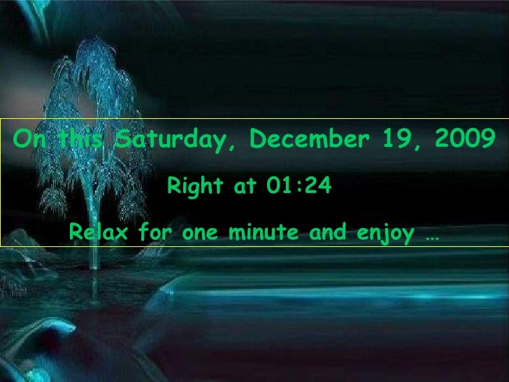 On this  Saturday, December 19, 2009 Right at  01:23   Relax for one minute and enjoy …