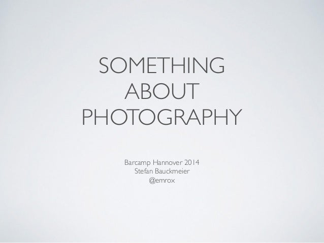 SOMETHING ABOUT PHOTOGRAPHY Barcamp Hannover 2014  Stefan Bauckmeier  @emrox