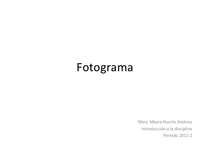 Fotograma Mtra. Mayra Huerta Jiménez Introducción a la disciplina Periodo 2011-2