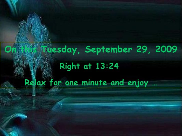 On this  Tuesday, September 29, 2009 Right at  13:22   Relax for one minute and enjoy …
