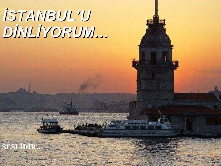 İSTANBUL'U DİNLİYORUM… SESLİDİR…