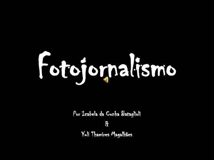 Fotojornalismo<br />Por Izabela da Cunha Bataglioli<br />&<br />Yuli Thamires Magalhães<br />