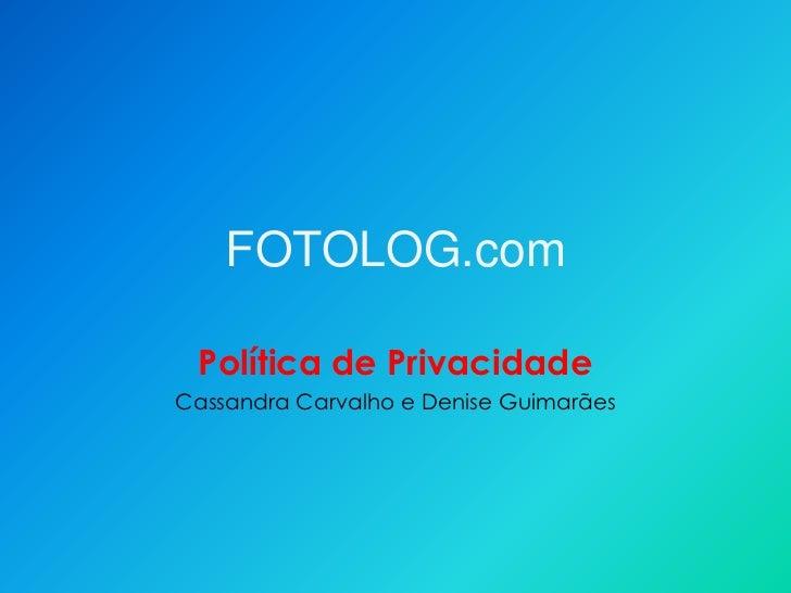 FOTOLOG.com Política de PrivacidadeCassandra Carvalho e Denise Guimarães