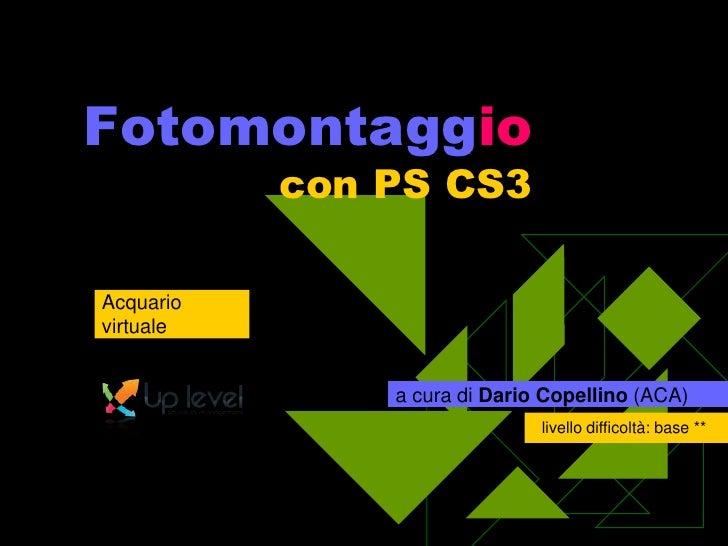 Fotomontaggiocon PS CS3<br />Acquario virtuale<br />a cura di Dario Copellino (ACA)<br />livello difficoltà: base **<br />