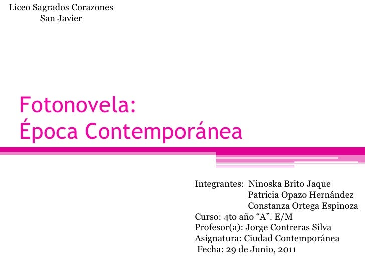 Liceo Sagrados Corazones        San Javier  Fotonovela:  Época Contemporánea                           Integrantes: Ninosk...