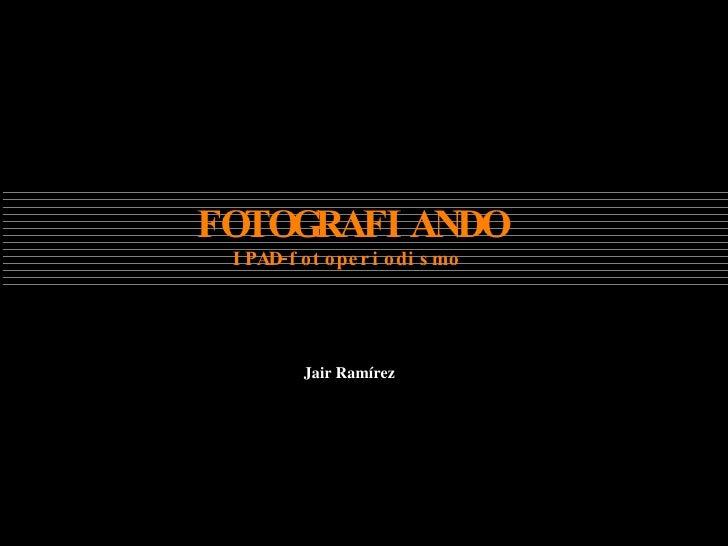 Jair Ramírez  FOTOGRAFIANDO IPAD-fotoperiodismo