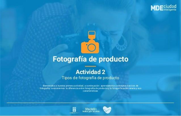 Fotografía de producto Actividad 2 Bienvenidos a nuestra primera actividad, a continuación aprenderemos conceptos basicos ...